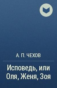 Исповедь, или Оля, Женя, Зоя — Чехов Антон Павлович