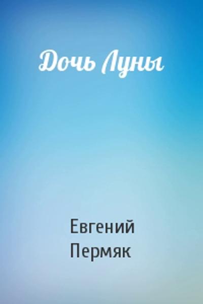 Дочь луны — Пермяк Евгений